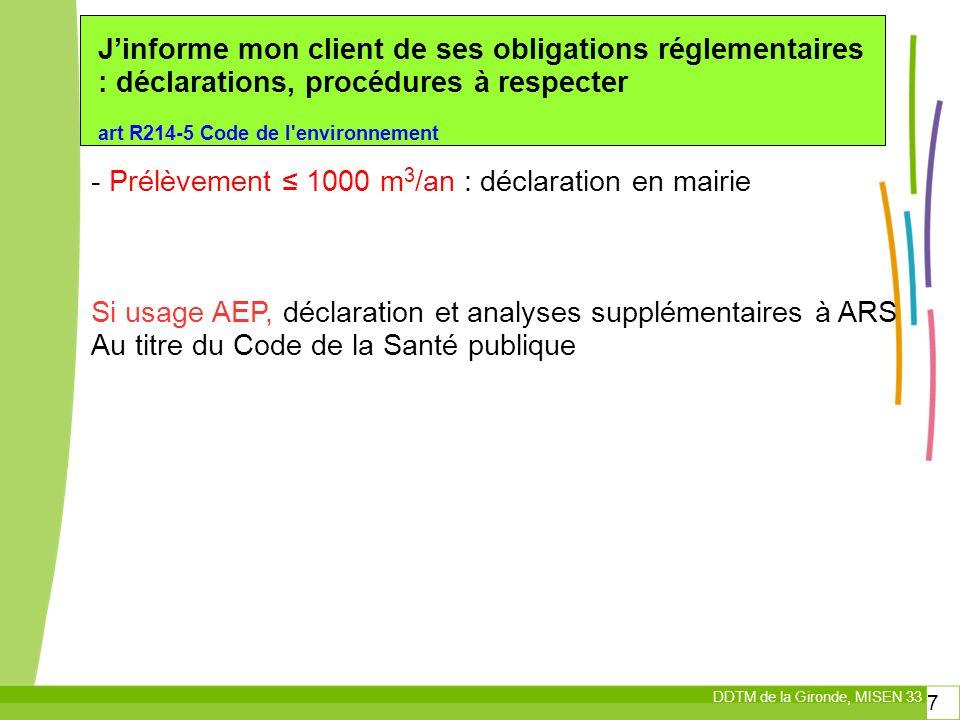 DDTM de la Gironde, MISEN 33 7 Jinforme mon client de ses obligations réglementaires : déclarations, procédures à respecter art R214-5 Code de l environnement - Prélèvement 1000 m 3 /an : déclaration en mairie Si usage AEP, déclaration et analyses supplémentaires à ARS Au titre du Code de la Santé publique