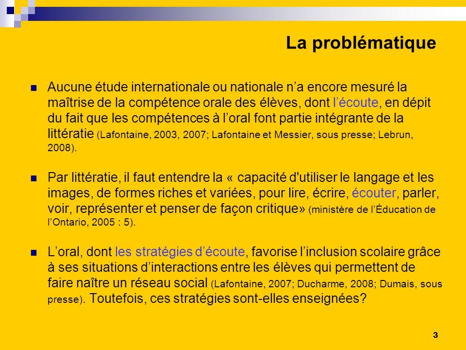 La problématique Aucune étude internationale ou nationale na encore mesuré la maîtrise de la compétence orale des élèves, dont lécoute, en dépit du fait que les compétences à loral font partie intégrante de la littératie (Lafontaine, 2003, 2007; Lafontaine et Messier, sous presse; Lebrun, 2008).