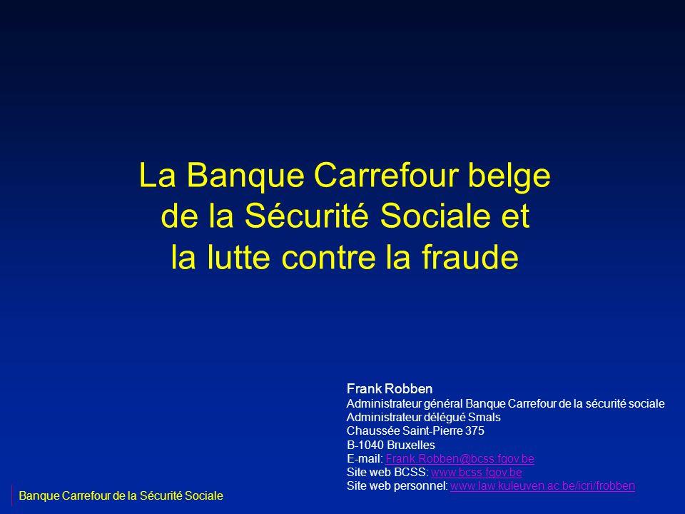 La Banque Carrefour belge de la Sécurité Sociale et la lutte contre la fraude Frank Robben Administrateur général Banque Carrefour de la sécurité soci
