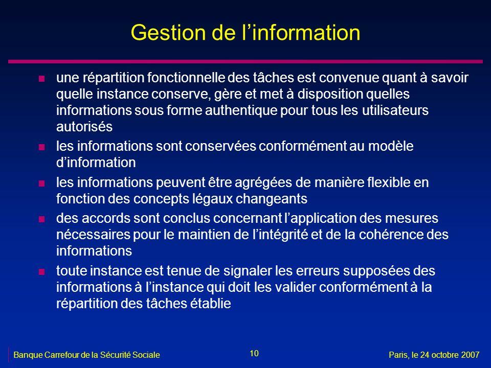 10 Banque Carrefour de la Sécurité SocialeParis, le 24 octobre 2007 Gestion de linformation n une répartition fonctionnelle des tâches est convenue qu