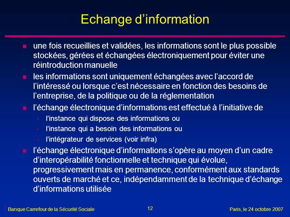 12 Banque Carrefour de la Sécurité SocialeParis, le 24 octobre 2007 Echange dinformation n une fois recueillies et validées, les informations sont le