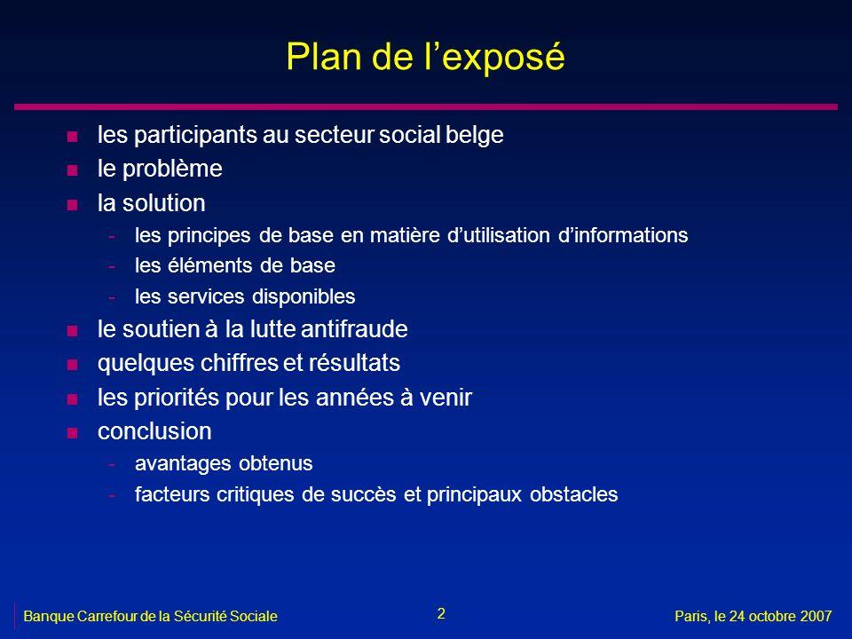 13 Banque Carrefour de la Sécurité SocialeParis, le 24 octobre 2007 Echange dinformations n les informations disponibles sont utilisées de façon proactive pour -loctroi automatique de droits -le préremplissage lors de la collecte dinformations -loffre dinformation aux intéressés
