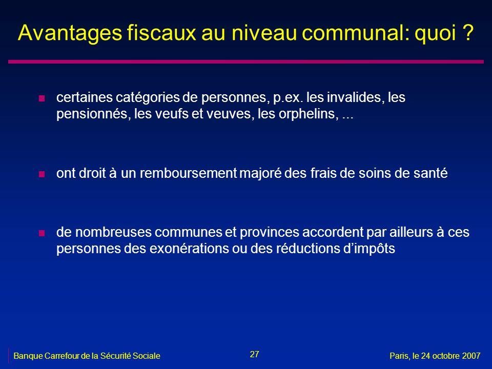 27 Banque Carrefour de la Sécurité SocialeParis, le 24 octobre 2007 Avantages fiscaux au niveau communal: quoi ? n certaines catégories de personnes,
