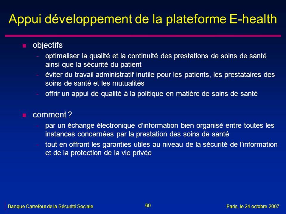 60 Banque Carrefour de la Sécurité SocialeParis, le 24 octobre 2007 Appui développement de la plateforme E-health n objectifs -optimaliser la qualité