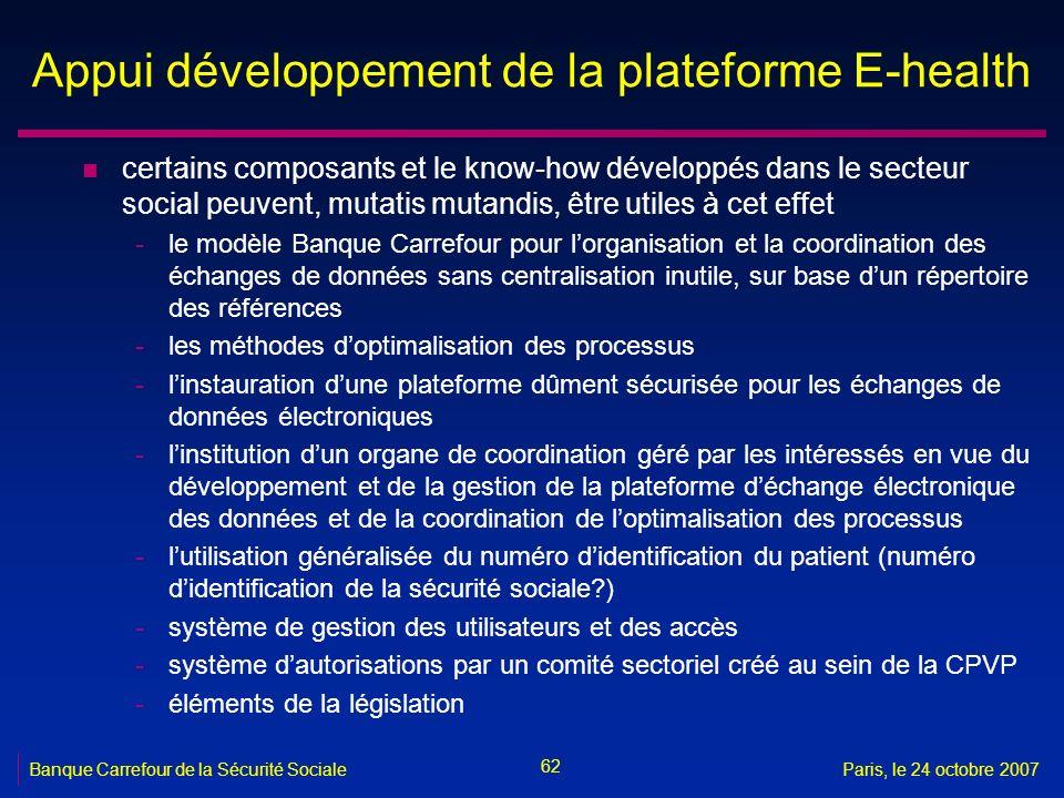 62 Banque Carrefour de la Sécurité SocialeParis, le 24 octobre 2007 Appui développement de la plateforme E-health n certains composants et le know-how