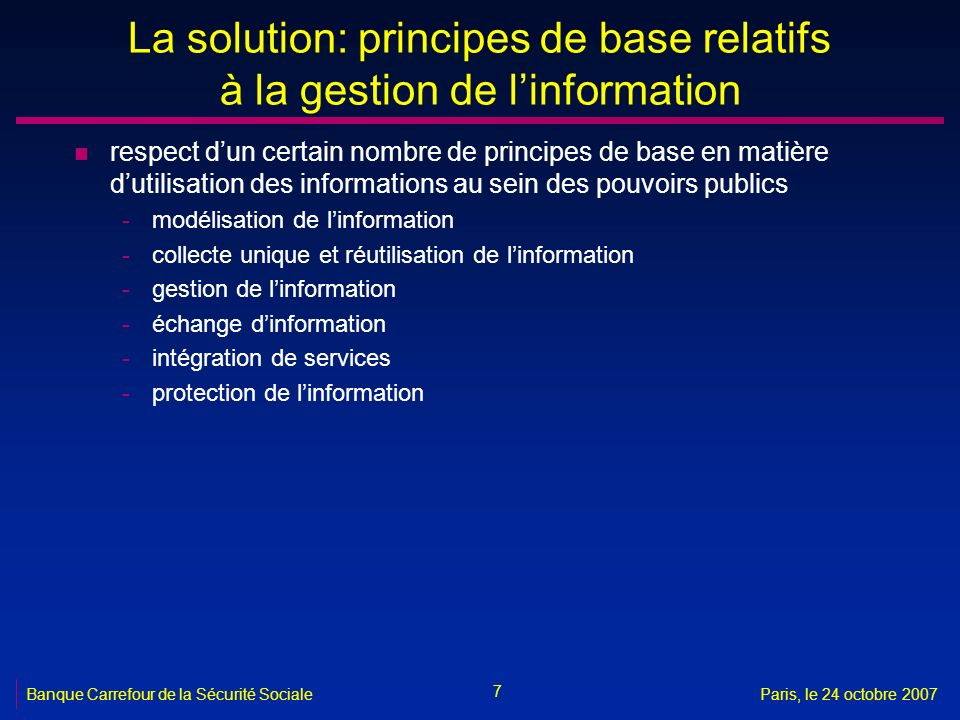 7 Banque Carrefour de la Sécurité SocialeParis, le 24 octobre 2007 La solution: principes de base relatifs à la gestion de linformation n respect dun