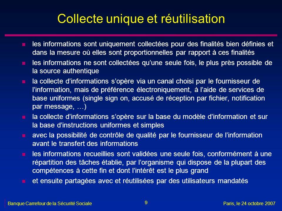 9 Banque Carrefour de la Sécurité SocialeParis, le 24 octobre 2007 Collecte unique et réutilisation n les informations sont uniquement collectées pour