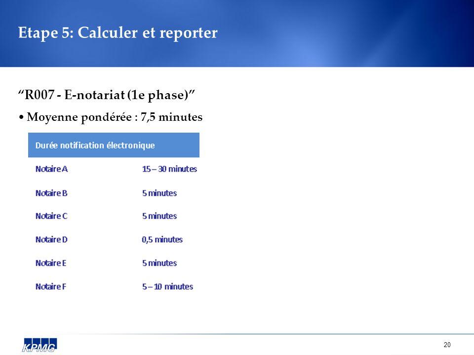 20 Etape 5: Calculer et reporter R007 - E-notariat (1e phase) Moyenne pondérée : 7,5 minutes