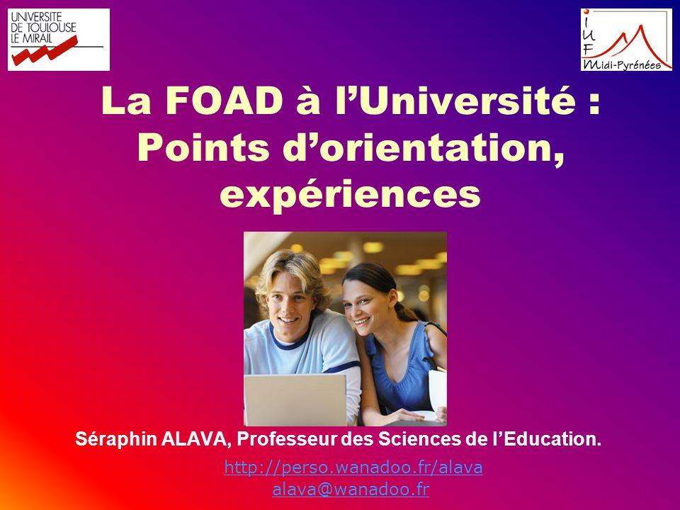 La FOAD à lUniversité : Points dorientation, expériences Séraphin ALAVA, Professeur des Sciences de lEducation. http://perso.wanadoo.fr/alava alava@wa
