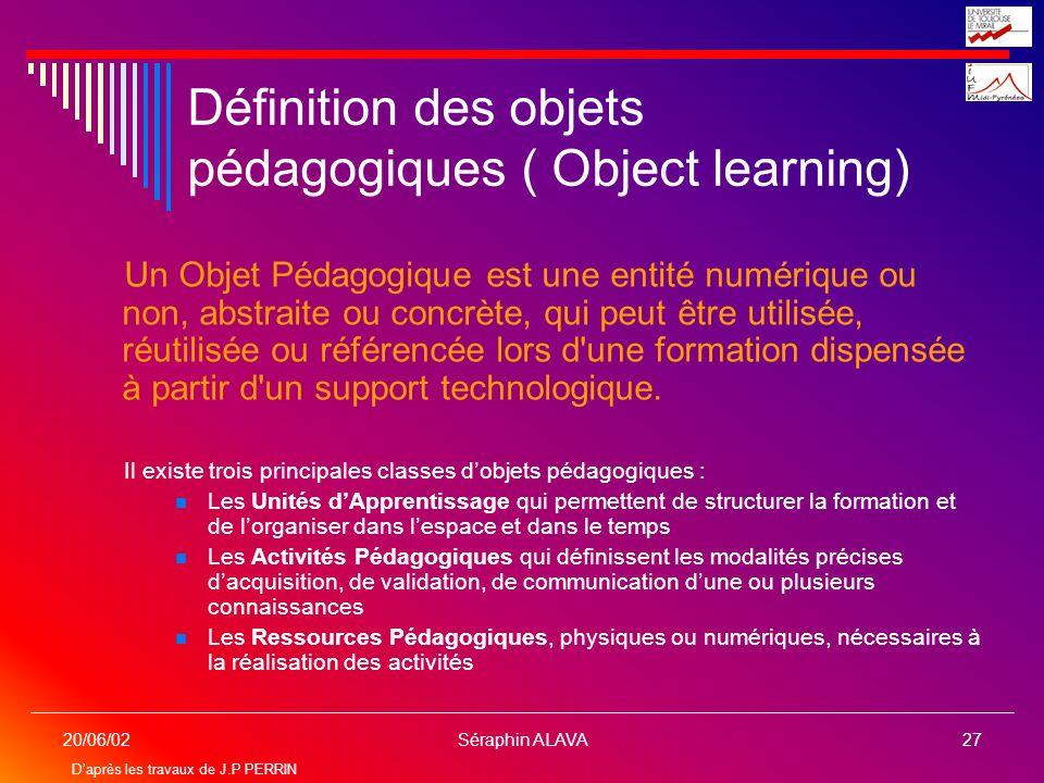 Séraphin ALAVA27 20/06/02 Définition des objets pédagogiques ( Object learning) Un Objet Pédagogique est une entité numérique ou non, abstraite ou con