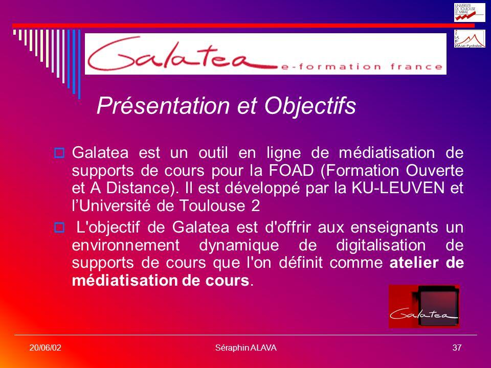 Séraphin ALAVA37 20/06/02 Présentation et Objectifs Galatea est un outil en ligne de médiatisation de supports de cours pour la FOAD (Formation Ouvert