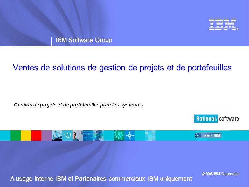 ® IBM Software Group © 2008 IBM Corporation A usage interne IBM et Partenaires commerciaux IBM uniquement Gestion de projets et de portefeuilles pour