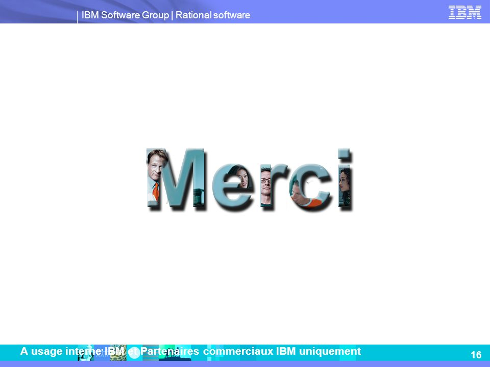 IBM Software Group | Rational software 16 A usage interne IBM et Partenaires commerciaux IBM uniquement