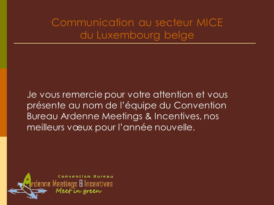Communication au secteur MICE du Luxembourg belge Je vous remercie pour votre attention et vous présente au nom de léquipe du Convention Bureau Ardenn