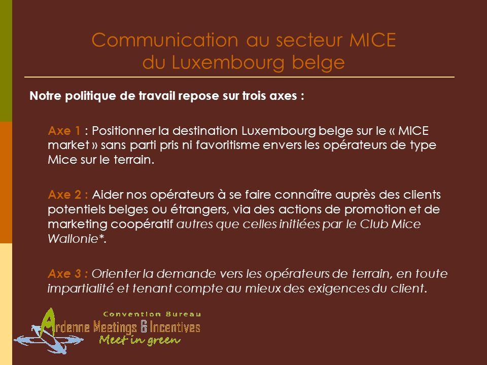 Communication au secteur MICE du Luxembourg belge Notre politique de travail repose sur trois axes : Axe 1 : Positionner la destination Luxembourg bel