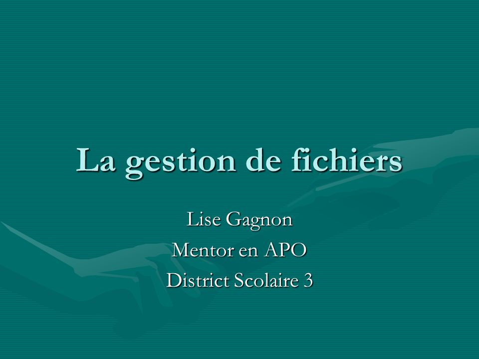 La gestion de fichiers Lise Gagnon Mentor en APO District Scolaire 3