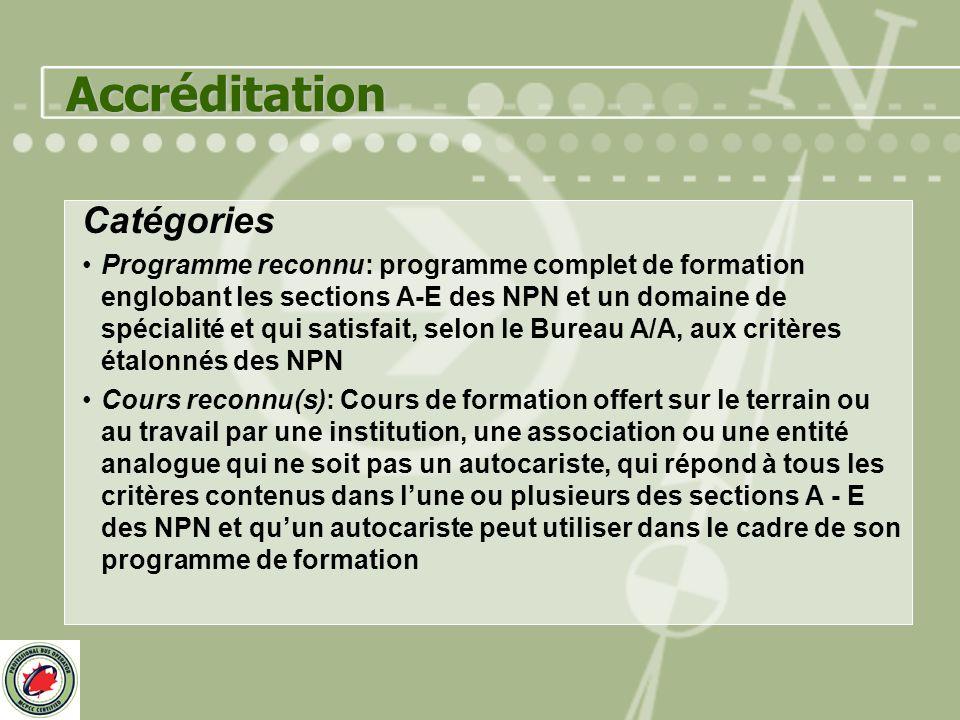 Accréditation Catégories Programme reconnu: programme complet de formation englobant les sections A-E des NPN et un domaine de spécialité et qui satisfait, selon le Bureau A/A, aux critères étalonnés des NPN Cours reconnu(s): Cours de formation offert sur le terrain ou au travail par une institution, une association ou une entité analogue qui ne soit pas un autocariste, qui répond à tous les critères contenus dans lune ou plusieurs des sections A - E des NPN et quun autocariste peut utiliser dans le cadre de son programme de formation