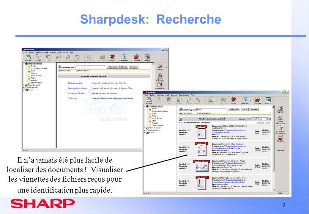 10 Sharpdesk: Recherche Vue générale 42 formats différents de fichiers texte et image pris en charge Indexation obligatoire pour la localisation de fichiers –Programmation automatique de la mise à jour des index Fichiers images OCRisés et indexés, y compris les PDF Intégration profonde dans Sharpdesk Résultats de recherche sous forme de résumé ou vignettes Rapports du nombre de correspondance de mot par document Les documents localisés peuvent être ouverts, modifiés, imprimés, transformés en nouveaux fichiers, etc Limites Indexation et recherche sur disques locaux et dossiers de réseauxcartographiés
