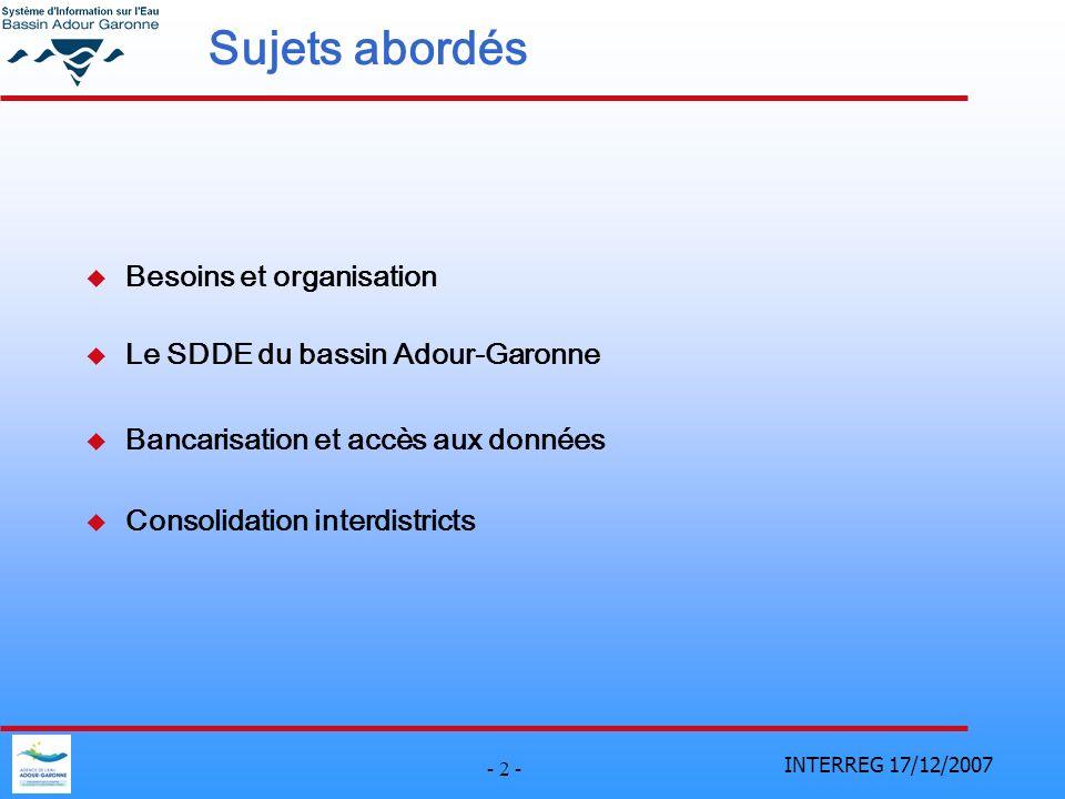 INTERREG 17/12/2007 - 2 - Sujets abordés u Besoins et organisation u Le SDDE du bassin Adour-Garonne u Bancarisation et accès aux données u Consolidation interdistricts