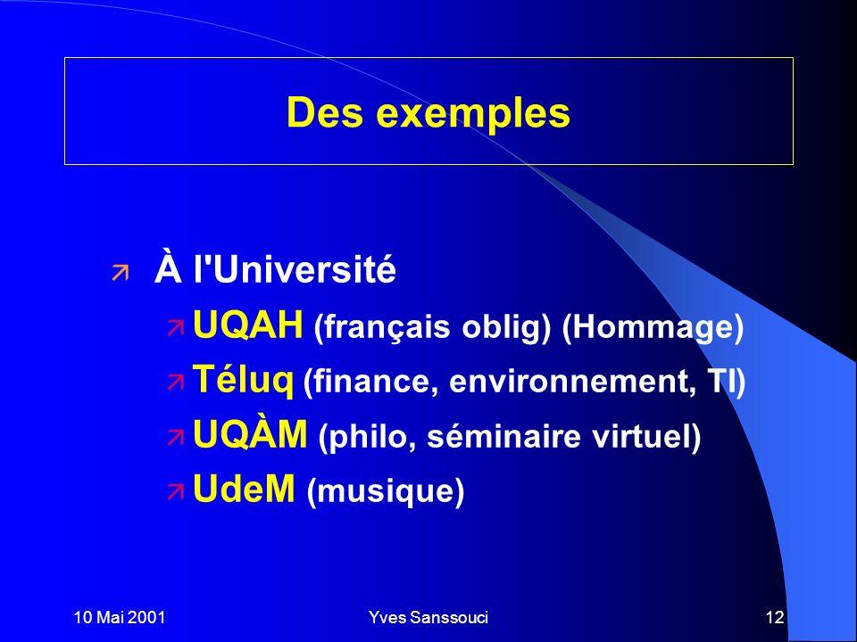 10 Mai 2001Yves Sanssouci12 Des exemples ä À l Université ä UQAH (français oblig) (Hommage) ä Téluq (finance, environnement, TI) ä UQÀM (philo, séminaire virtuel) ä UdeM (musique)