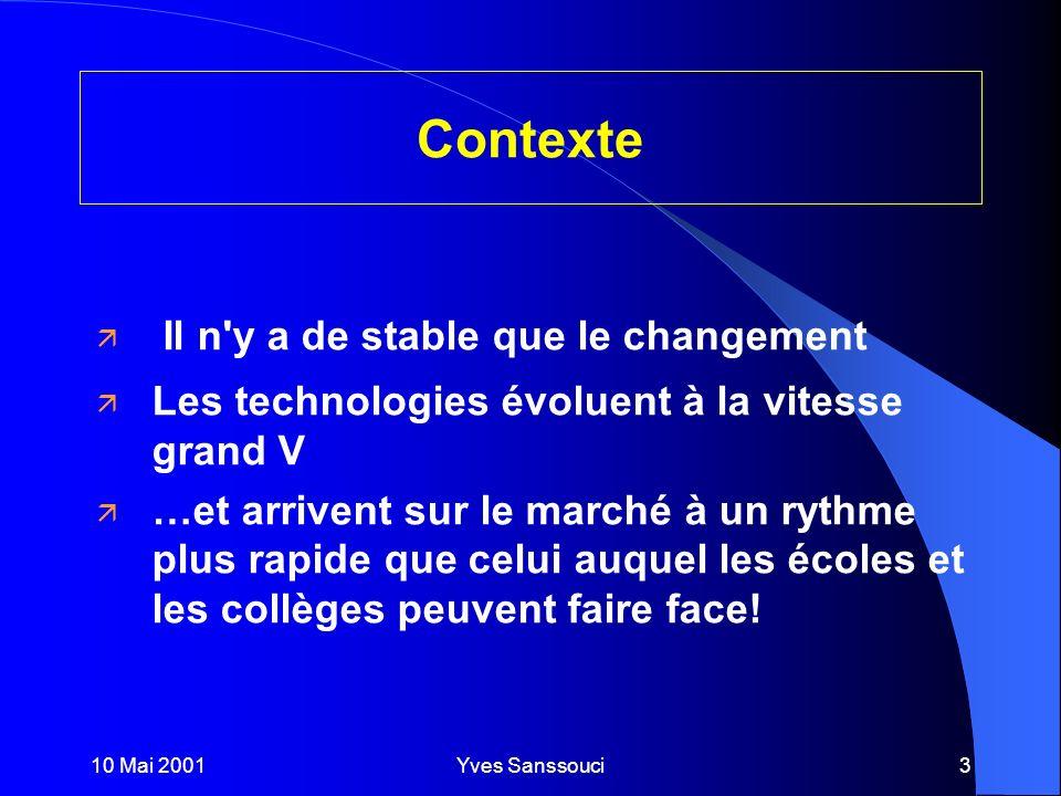 10 Mai 2001Yves Sanssouci3 Contexte ä Il n y a de stable que le changement ä Les technologies évoluent à la vitesse grand V ä …et arrivent sur le marché à un rythme plus rapide que celui auquel les écoles et les collèges peuvent faire face!