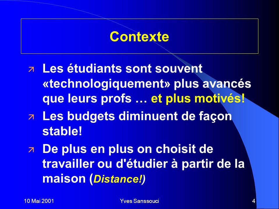 10 Mai 2001Yves Sanssouci4 Contexte ä Les étudiants sont souvent «technologiquement» plus avancés que leurs profs … et plus motivés.