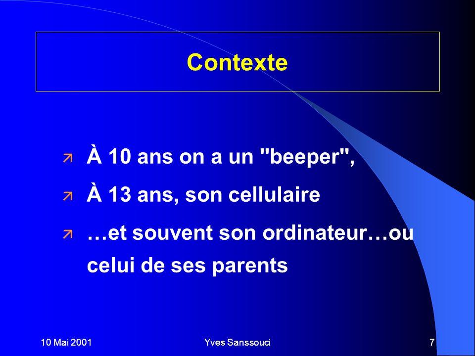 10 Mai 2001Yves Sanssouci7 Contexte ä À 10 ans on a un beeper , ä À 13 ans, son cellulaire ä …et souvent son ordinateur…ou celui de ses parents