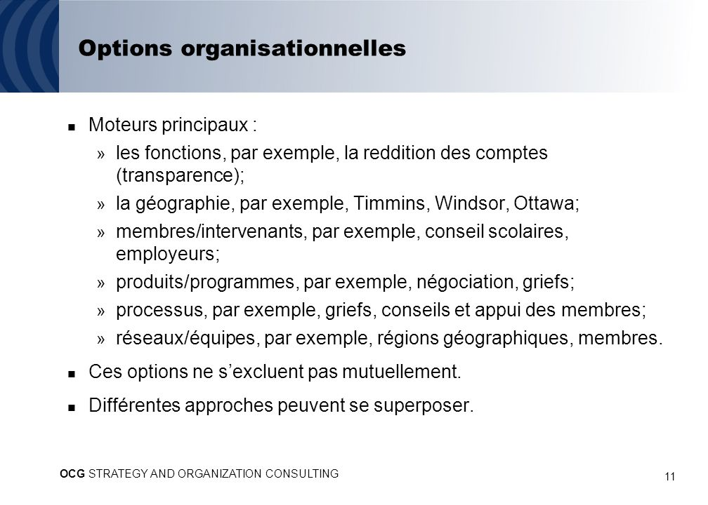 11 Options organisationnelles Moteurs principaux : » les fonctions, par exemple, la reddition des comptes (transparence); » la géographie, par exemple, Timmins, Windsor, Ottawa; » membres/intervenants, par exemple, conseil scolaires, employeurs; » produits/programmes, par exemple, négociation, griefs; » processus, par exemple, griefs, conseils et appui des membres; » réseaux/équipes, par exemple, régions géographiques, membres.
