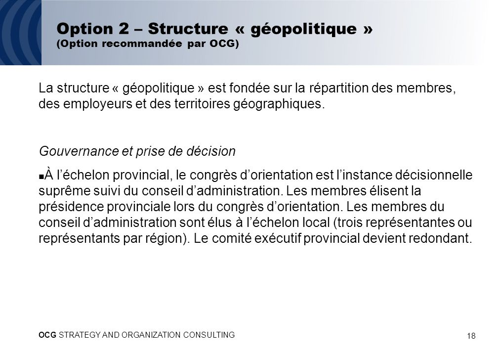 18 Option 2 – Structure « géopolitique » (Option recommandée par OCG) La structure « géopolitique » est fondée sur la répartition des membres, des employeurs et des territoires géographiques.