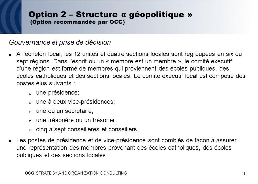 19 Option 2 – Structure « géopolitique » (Option recommandée par OCG) Gouvernance et prise de décision À léchelon local, les 12 unités et quatre sections locales sont regroupées en six ou sept régions.