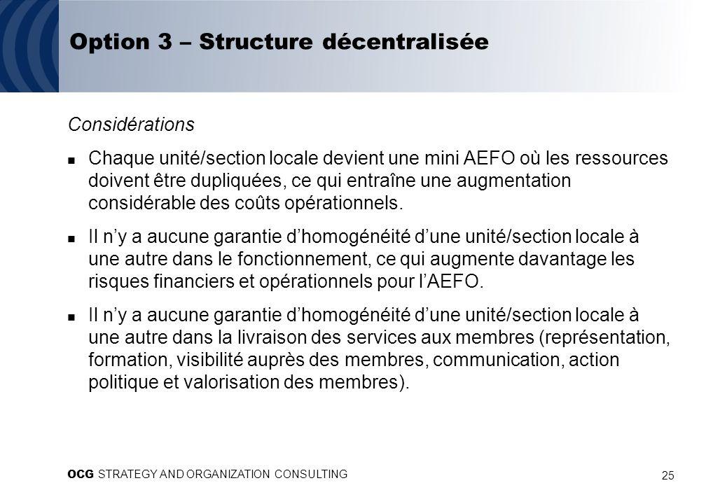 25 Option 3 – Structure décentralisée Considérations Chaque unité/section locale devient une mini AEFO où les ressources doivent être dupliquées, ce qui entraîne une augmentation considérable des coûts opérationnels.
