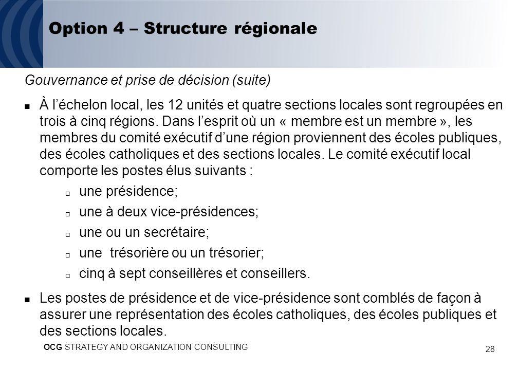 28 Option 4 – Structure régionale Gouvernance et prise de décision (suite) À léchelon local, les 12 unités et quatre sections locales sont regroupées en trois à cinq régions.