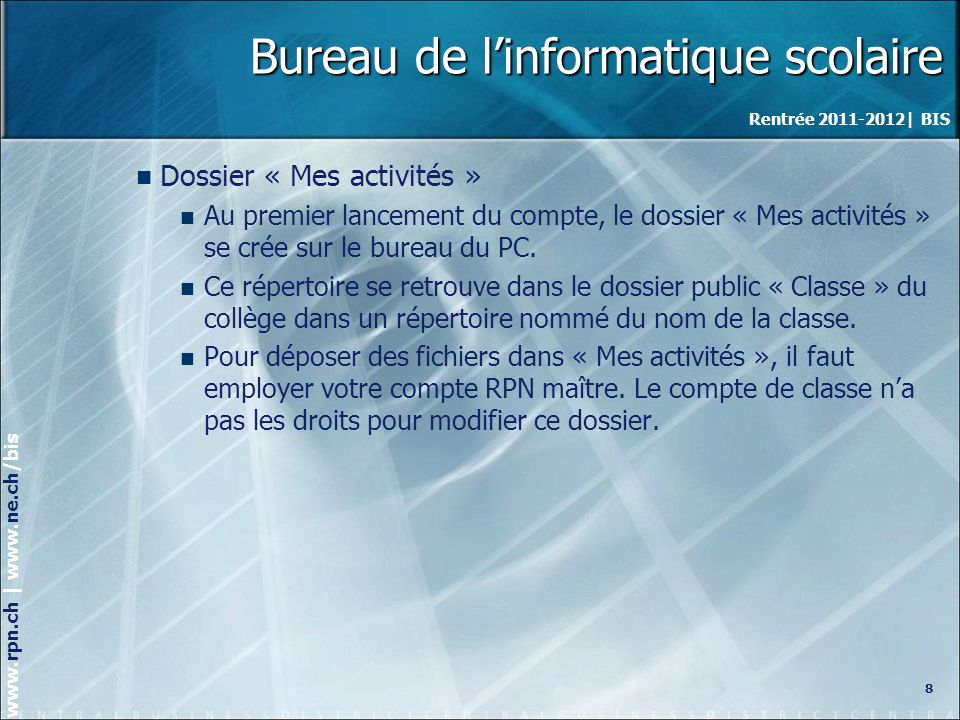 Rentrée 2011-2012| BIS www.rpn.ch | www.ne.ch/bis Bureau de linformatique scolaire Dossier « Mes activités » Au premier lancement du compte, le dossier « Mes activités » se crée sur le bureau du PC.