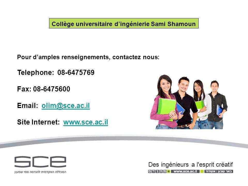 Pour damples renseignements, contactez nous: Telephone: 08-6475769 Fax: 08-6475600 Email: olim@sce.ac.ilolim@sce.ac.il Site Internet: www.sce.ac.ilwww.sce.ac.il Collège universitaire dingénierie Sami Shamoun Des ingénieurs a l esprit créatif
