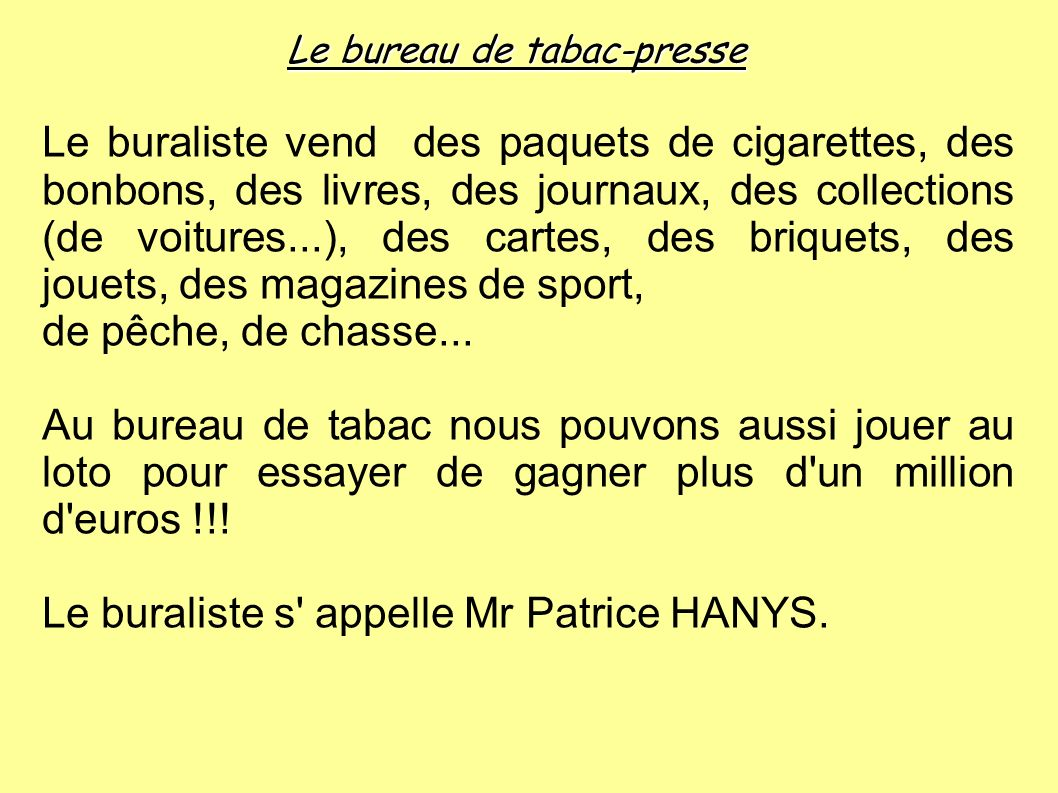 Le bureau de tabac-presse Le buraliste vend des paquets de cigarettes, des bonbons, des livres, des journaux, des collections (de voitures...), des ca