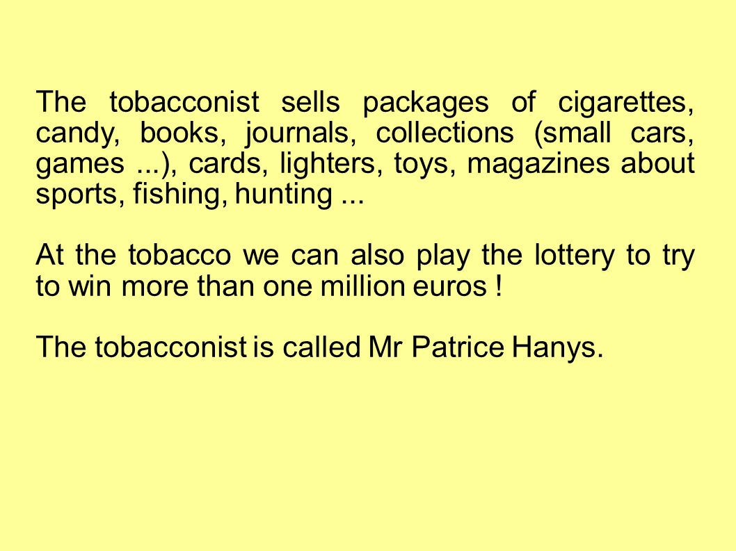 The tobacconist sells packages of cigarettes, candy, books, journals, collections (small cars, games...), cards, lighters, toys, magazines about sports, fishing, hunting...