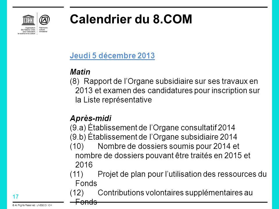 17 © All Rights Reserved: UNESCO/ ICH Calendrier du 8.COM Jeudi 5 décembre 2013 Matin (8) Rapport de lOrgane subsidiaire sur ses travaux en 2013 et examen des candidatures pour inscription sur la Liste représentative Après-midi (9.a) Établissement de lOrgane consultatif 2014 (9.b) Établissement de lOrgane subsidiaire 2014 (10) Nombre de dossiers soumis pour 2014 et nombre de dossiers pouvant être traités en 2015 et 2016 (11) Projet de plan pour lutilisation des ressources du Fonds (12) Contributions volontaires supplémentaires au Fonds