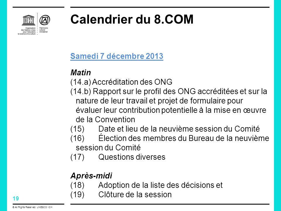 19 © All Rights Reserved: UNESCO/ ICH Calendrier du 8.COM Samedi 7 décembre 2013 Matin (14.a) Accréditation des ONG (14.b) Rapport sur le profil des ONG accréditées et sur la nature de leur travail et projet de formulaire pour évaluer leur contribution potentielle à la mise en œuvre de la Convention (15) Date et lieu de la neuvième session du Comité (16) Élection des membres du Bureau de la neuvième session du Comité (17) Questions diverses Après-midi (18) Adoption de la liste des décisions et (19) Clôture de la session