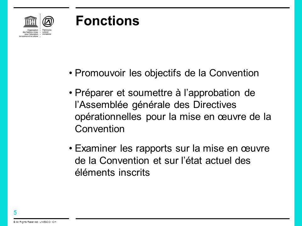 5 © All Rights Reserved: UNESCO/ ICH Fonctions Promouvoir les objectifs de la Convention Préparer et soumettre à lapprobation de lAssemblée générale des Directives opérationnelles pour la mise en œuvre de la Convention Examiner les rapports sur la mise en œuvre de la Convention et sur létat actuel des éléments inscrits
