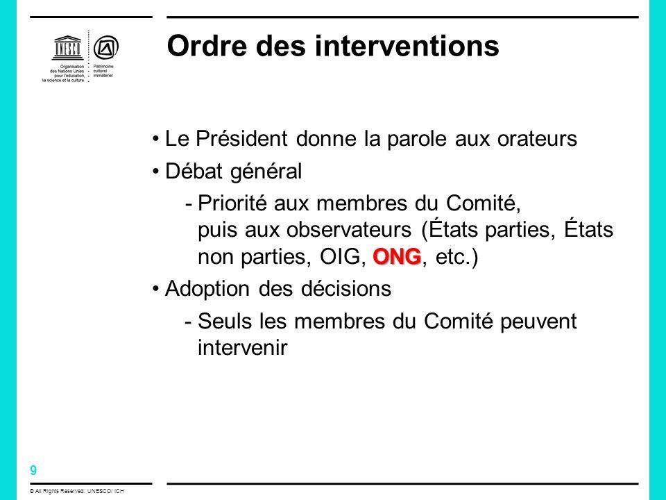 9 © All Rights Reserved: UNESCO/ ICH Ordre des interventions Le Président donne la parole aux orateurs Débat général ONG -Priorité aux membres du Comité, puis aux observateurs (États parties, États non parties, OIG, ONG, etc.) Adoption des décisions -Seuls les membres du Comité peuvent intervenir