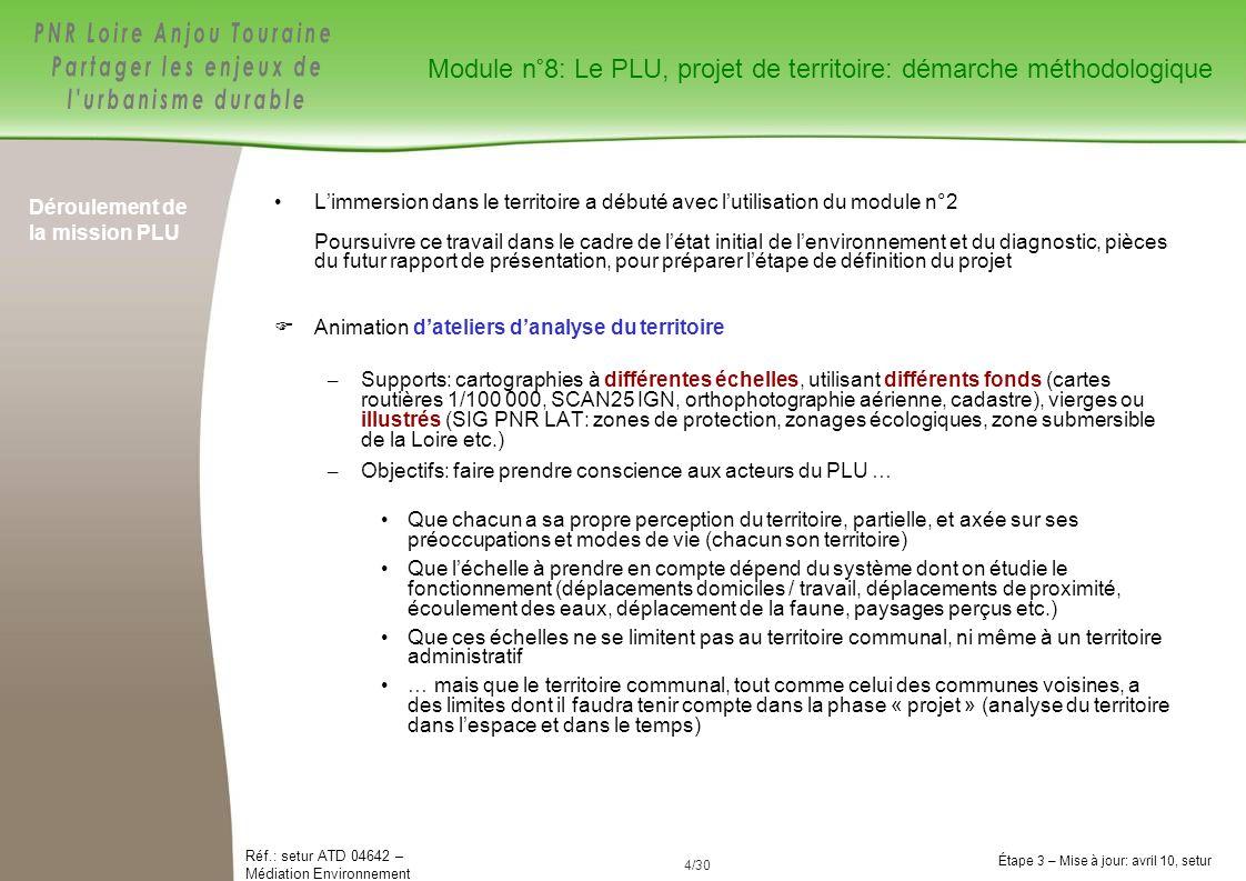 5/84 Réf.: setur ATD 04642 – Médiation Environnement Étape 3 – Mise à jour: avril 10, setur 5/30 Déroulement de la mission PLU Animation dateliers danalyse du territoire (suite): – Les « paysages » sont une des composantes du projet de PLU (« conséquence » ou « objectif à atteindre») mais ne doivent pas constituer la clé dentrée privilégiée systématique (voir module n°9-2 « Déclinaison de la démarche: le paysage ») Parce que « paysage » = subjectivité Parce quil faut hiérarchiser les objectifs au regard de lensemble des critères de développement durable, paysage compris – Les « paysages » peuvent être néanmoins une entrée commode pour engager la réflexion sur les enjeux DD du territoire, en complément dautres approches thématiques (déplacements, consommation despace, biodiversité, potentiel agricole, patrimoine bâti, risques …) Suggestion: exploitation du Plan des Espaces Naturels et des Paysages du PNR LAT (coupes type de paysages régionaux, photographies) Ce que lon ne veut pas .