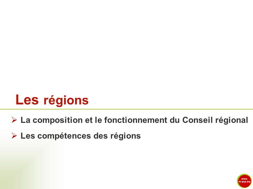 La composition et le fonctionnement du Conseil régional Les compétences des régions Les régions