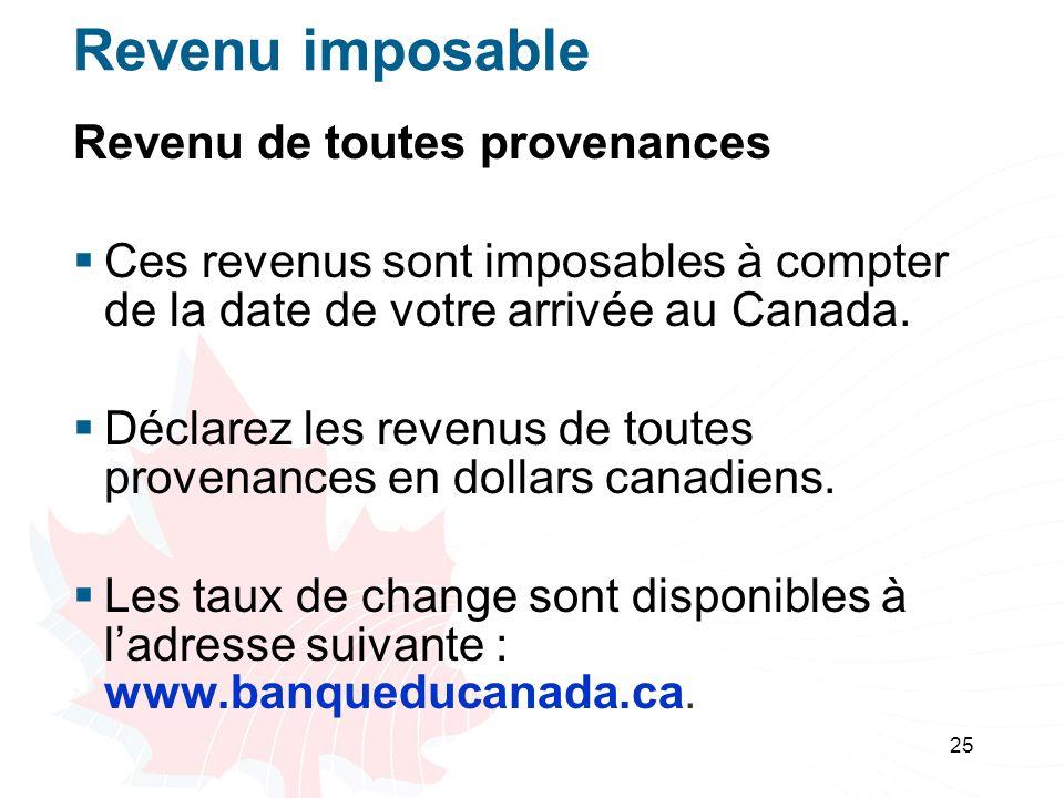 25 Revenu imposable Revenu de toutes provenances Ces revenus sont imposables à compter de la date de votre arrivée au Canada.