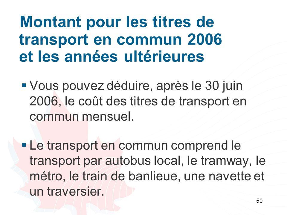 50 Montant pour les titres de transport en commun 2006 et les années ultérieures Vous pouvez déduire, après le 30 juin 2006, le coût des titres de transport en commun mensuel.