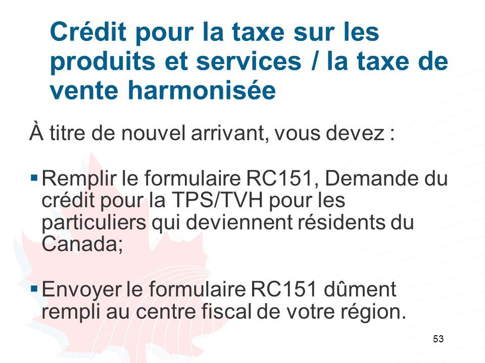53 Crédit pour la taxe sur les produits et services / la taxe de vente harmonisée À titre de nouvel arrivant, vous devez : Remplir le formulaire RC151, Demande du crédit pour la TPS/TVH pour les particuliers qui deviennent résidents du Canada; Envoyer le formulaire RC151 dûment rempli au centre fiscal de votre région.