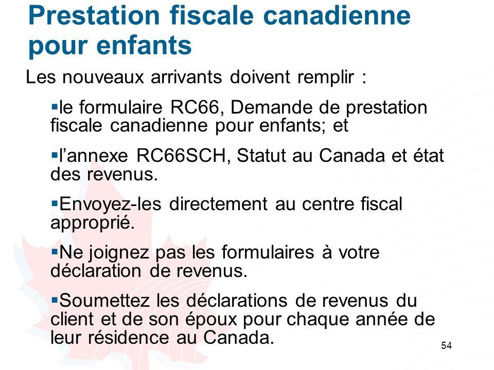 54 Prestation fiscale canadienne pour enfants Les nouveaux arrivants doivent remplir : le formulaire RC66, Demande de prestation fiscale canadienne pour enfants; et lannexe RC66SCH, Statut au Canada et état des revenus.