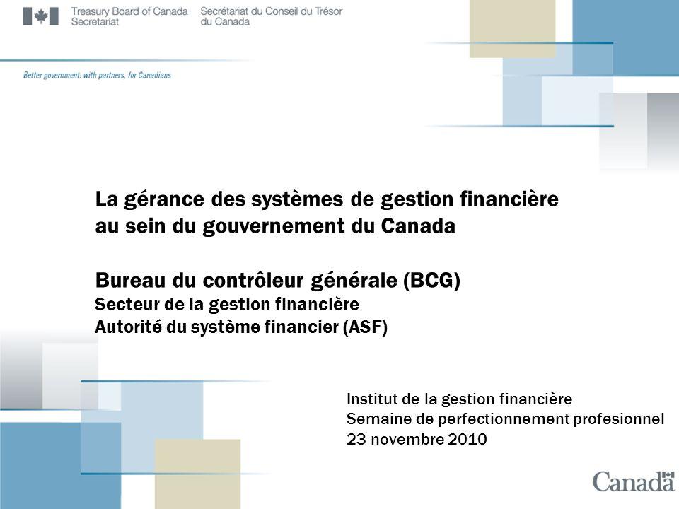 La gérance des systèmes de gestion financière au sein du gouvernement du Canada Bureau du contrôleur générale (BCG) Secteur de la gestion financière Autorité du système financier (ASF) Institut de la gestion financière Semaine de perfectionnement profesionnel 23 novembre 2010