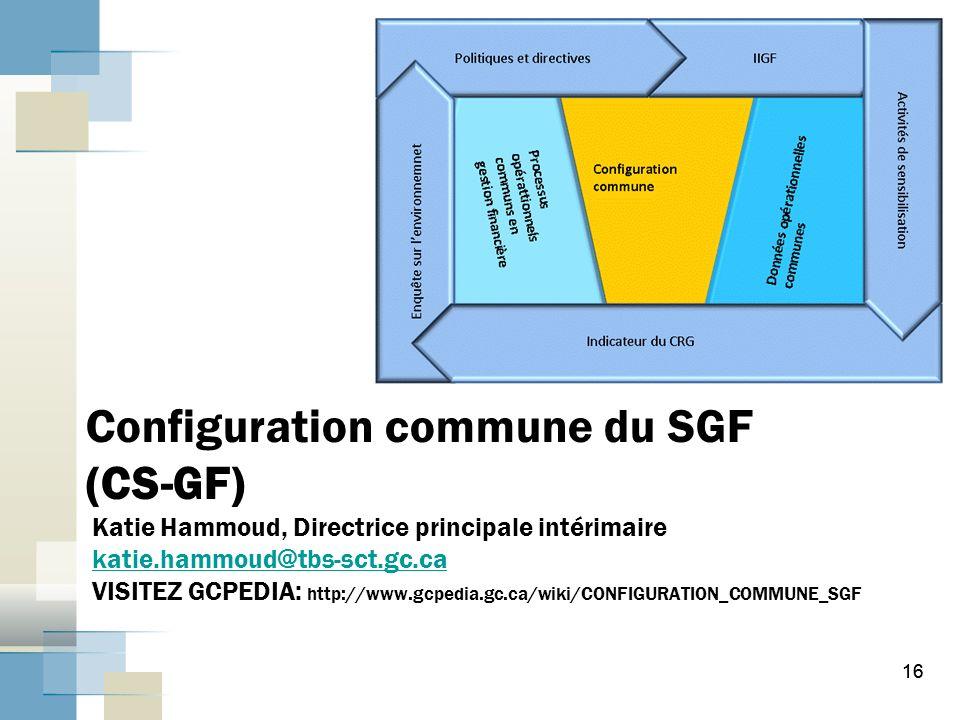 16 Configuration commune du SGF (CS-GF) Katie Hammoud, Directrice principale intérimaire katie.hammoud@tbs-sct.gc.ca VISITEZ GCPEDIA: http://www.gcpedia.gc.ca/wiki/CONFIGURATION_COMMUNE_SGFkatie.hammoud@tbs-sct.gc.ca 16