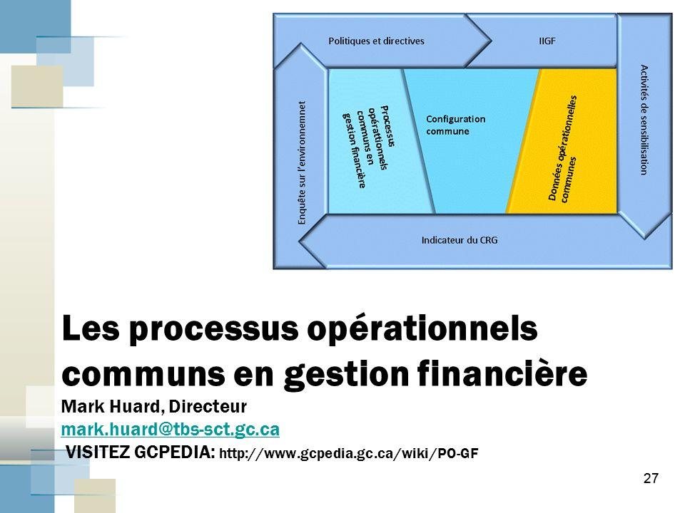 27 Les processus opérationnels communs en gestion financière Mark Huard, Directeur mark.huard@tbs-sct.gc.ca VISITEZ GCPEDIA: http://www.gcpedia.gc.ca/wiki/PO-GF mark.huard@tbs-sct.gc.ca 27