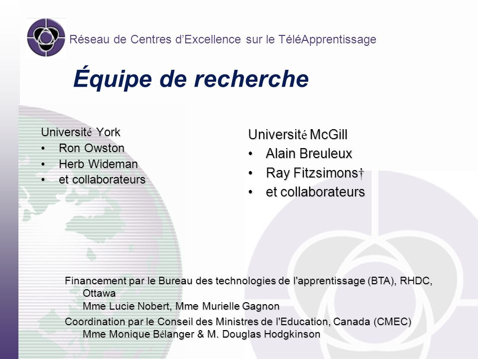 Réseau de Centres dExcellence sur le TéléApprentissage Équipe de recherche Universit é York Ron OwstonRon Owston Herb WidemanHerb Wideman et collaborateurset collaborateurs Universit é McGill Alain BreuleuxAlain Breuleux Ray FitzsimonsRay Fitzsimons et collaborateurset collaborateurs Financement par le Bureau des technologies de l apprentissage (BTA), RHDC, Ottawa Mme Lucie Nobert, Mme Murielle Gagnon Coordination par le Conseil des Ministres de l Education, Canada (CMEC) Mme Monique B é langer & M.
